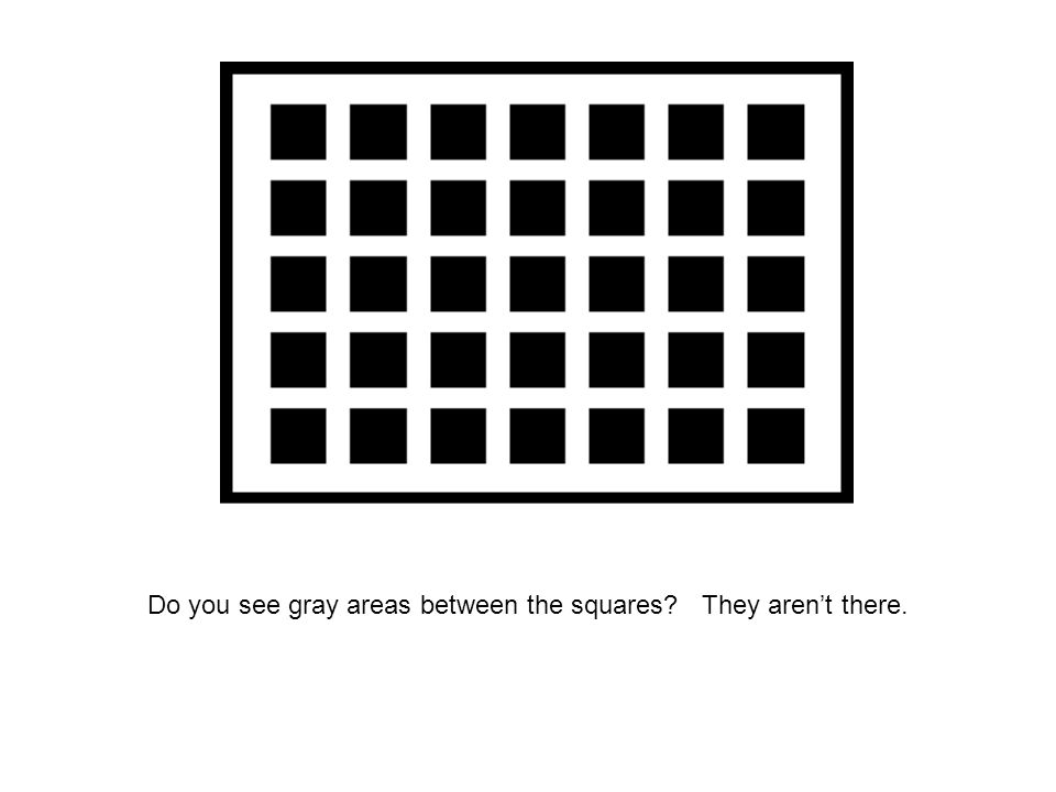 Do you see gray areas between the squares? They aren't there.