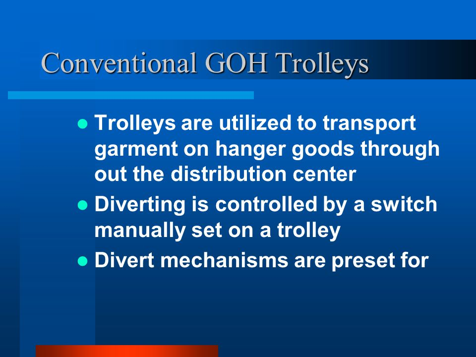 Conventional GOH Trolleys Trolleys are utilized to transport garment on hanger goods through out the distribution center Diverting is controlled by a switch manually set on a trolley Divert mechanisms are preset for