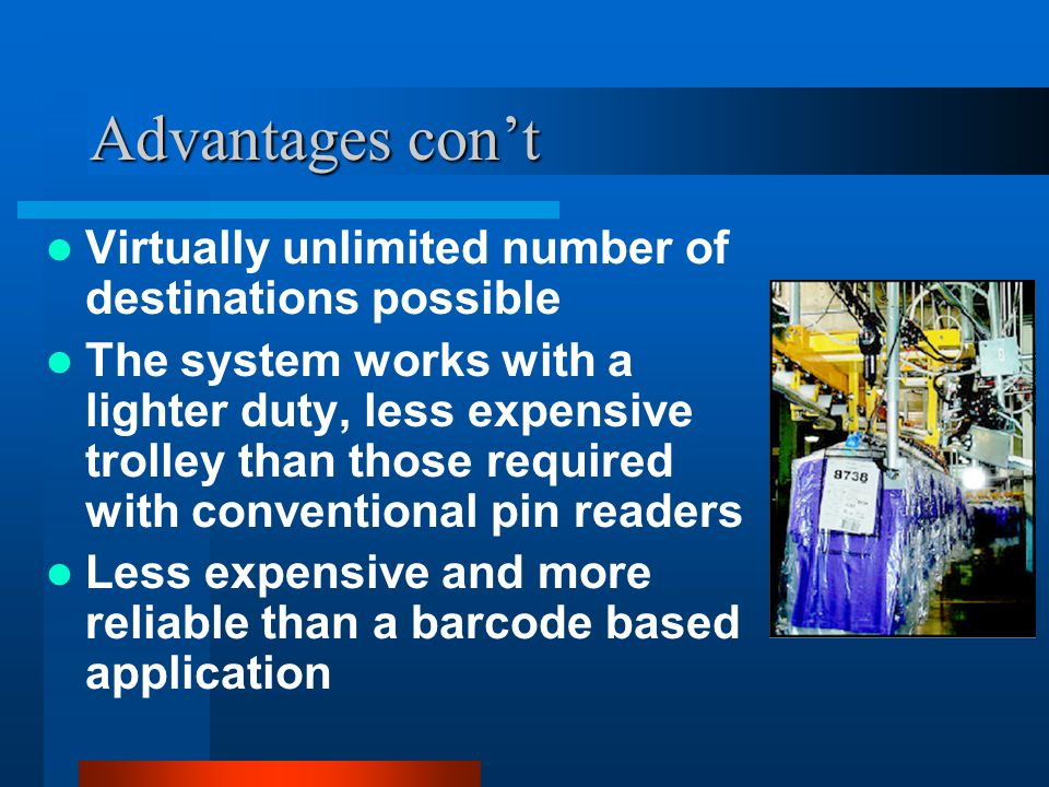Advantages con't Virtually unlimited number of destinations possible The system works with a lighter duty, less expensive trolley than those required with conventional pin readers Less expensive and more reliable than a barcode based application