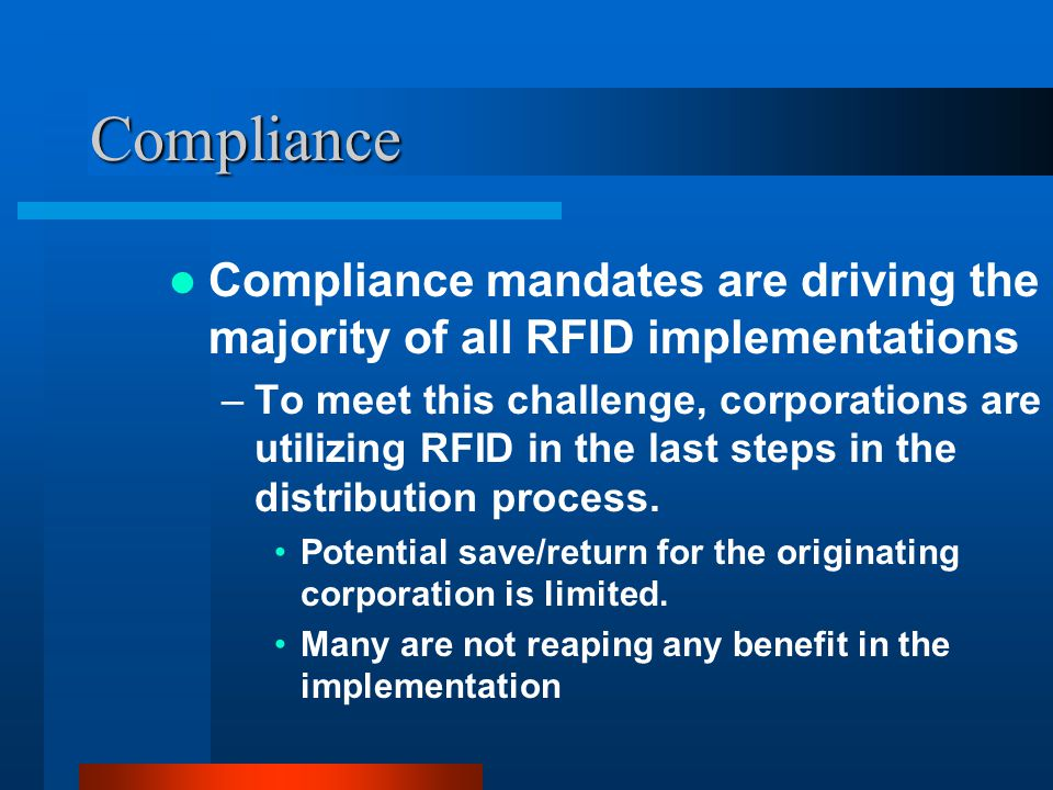 Compliance Compliance mandates are driving the majority of all RFID implementations –To meet this challenge, corporations are utilizing RFID in the last steps in the distribution process.