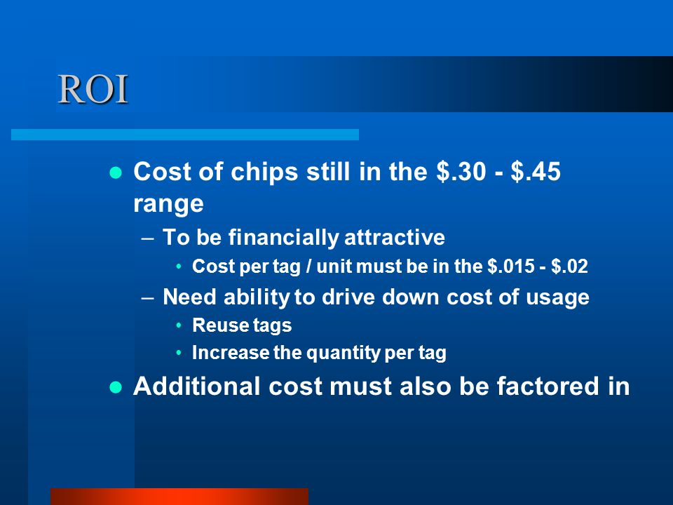 ROI Cost of chips still in the $.30 - $.45 range –To be financially attractive Cost per tag / unit must be in the $.015 - $.02 –Need ability to drive down cost of usage Reuse tags Increase the quantity per tag Additional cost must also be factored in