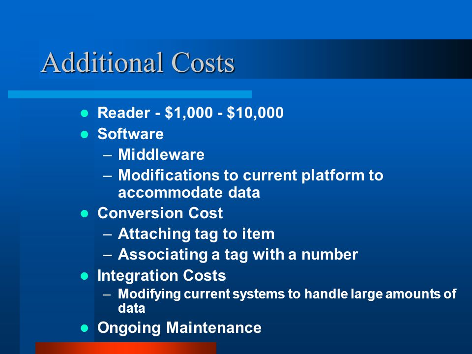 Additional Costs Reader - $1,000 - $10,000 Software –Middleware –Modifications to current platform to accommodate data Conversion Cost –Attaching tag to item –Associating a tag with a number Integration Costs –Modifying current systems to handle large amounts of data Ongoing Maintenance