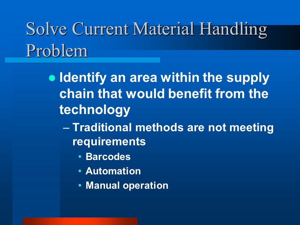 Solve Current Material Handling Problem Identify an area within the supply chain that would benefit from the technology –Traditional methods are not meeting requirements Barcodes Automation Manual operation