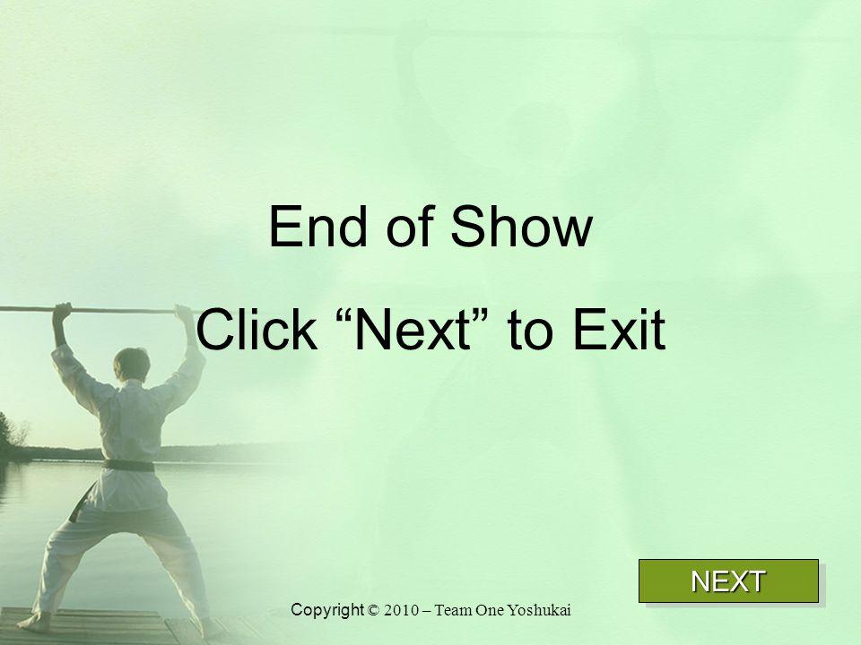 """End of Show Click """"Next"""" to Exit NEXTNEXT Copyright © 2010 – Team One Yoshukai"""
