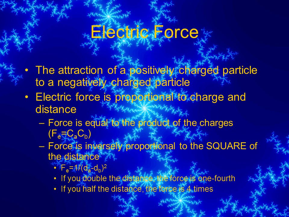 Electric Force The attraction of a positively charged particle to a negatively charged particle Electric force is proportional to charge and distance –Force is equal to the product of the charges (F e =C a C b ) –Force is inversely proportional to the SQUARE of the distance F e =1/(d a -d b ) 2 If you double the distance, the force is one-fourth If you half the distance, the force is 4 times