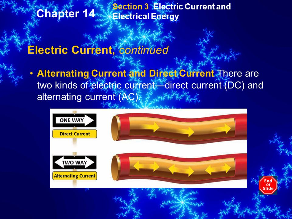 Section 3 Electric Current and Electrical Energy Electric Current, continued Alternating Current and Direct Current There are two kinds of electric current—direct current (DC) and alternating current (AC).