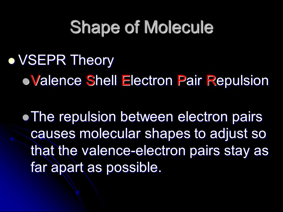 Shape of Molecule VSEPR Theory VSEPR Theory Valence Shell Electron Pair Repulsion Valence Shell Electron Pair Repulsion The repulsion between electron pairs causes molecular shapes to adjust so that the valence-electron pairs stay as far apart as possible.