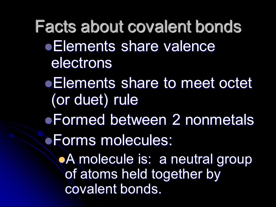 Facts about covalent bonds Elements share valence electrons Elements share valence electrons Elements share to meet octet (or duet) rule Elements share to meet octet (or duet) rule Formed between 2 nonmetals Formed between 2 nonmetals Forms molecules: Forms molecules: A molecule is: a neutral group of atoms held together by covalent bonds.