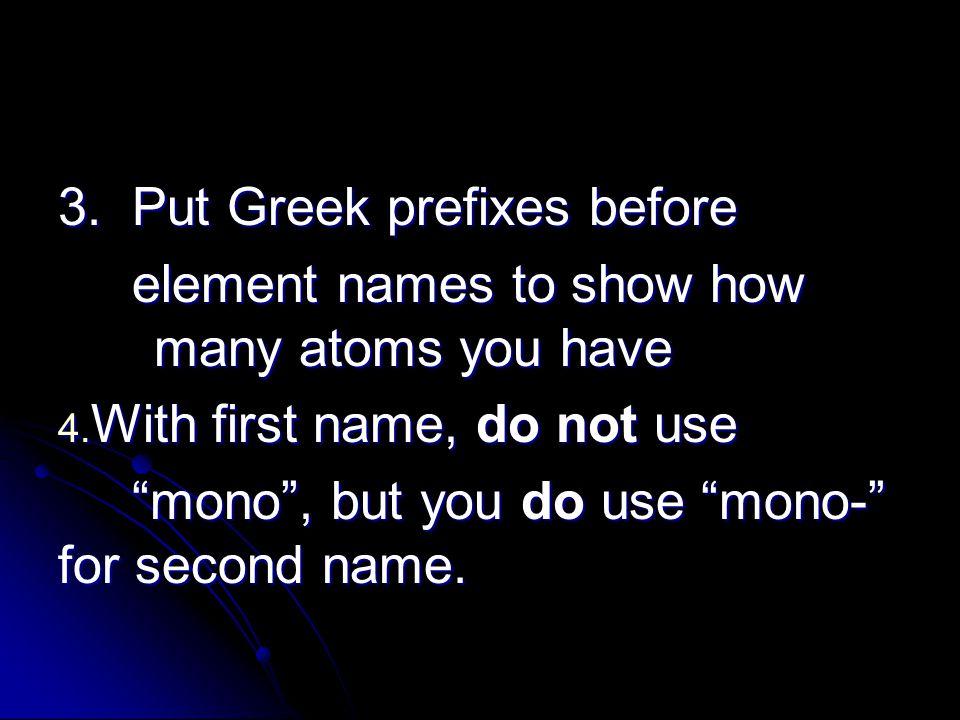 3. Put Greek prefixes before element names to show how many atoms you have element names to show how many atoms you have 4. With first name, do not us