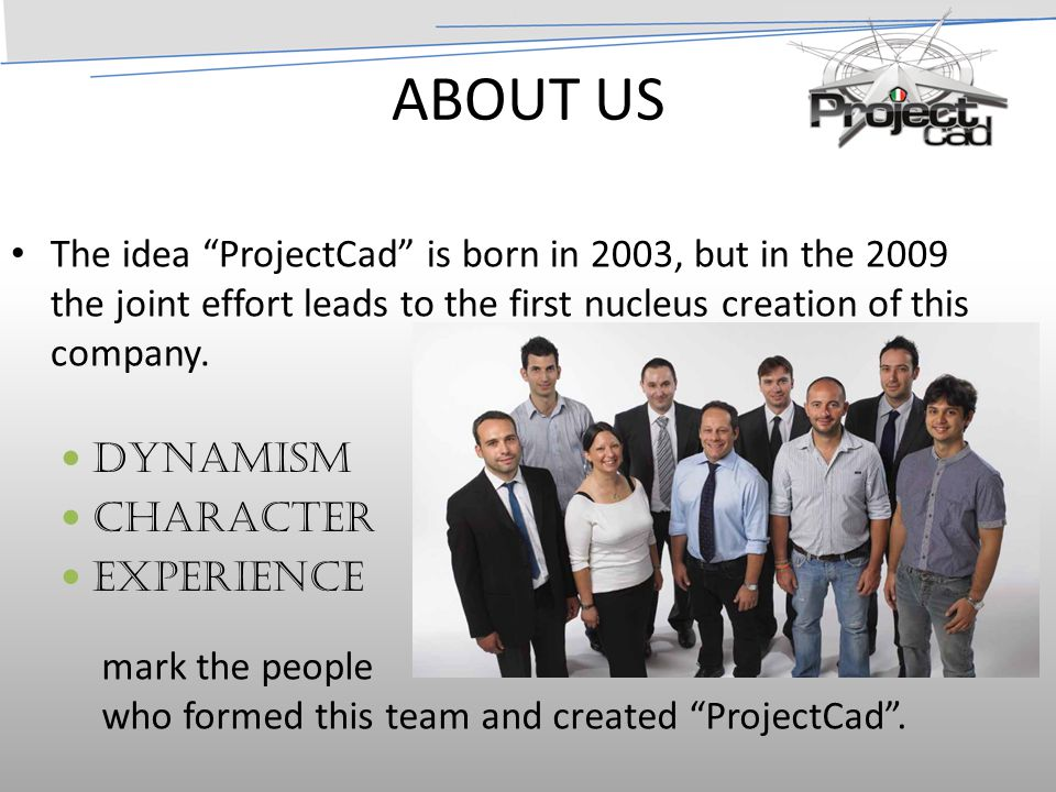 ABOUT US The idea ProjectCad is born in 2003, but in the 2009 the joint effort leads to the first nucleus creation of this company.