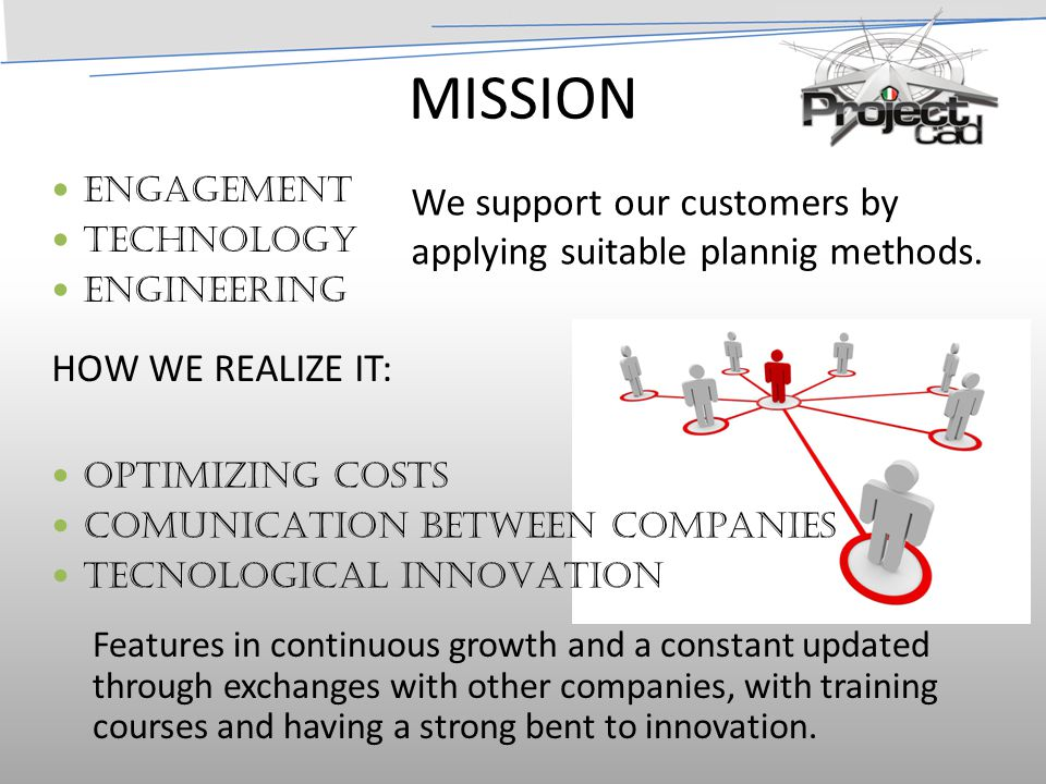 MISSION ENGAGEMENT TECHNOLOGY ENGINEERING OPTIMIZING COSTS COMUNICATION BETWEEN COMPANIES TECNOLOGICAL INNOVATION Features in continuous growth and a constant updated through exchanges with other companies, with training courses and having a strong bent to innovation.