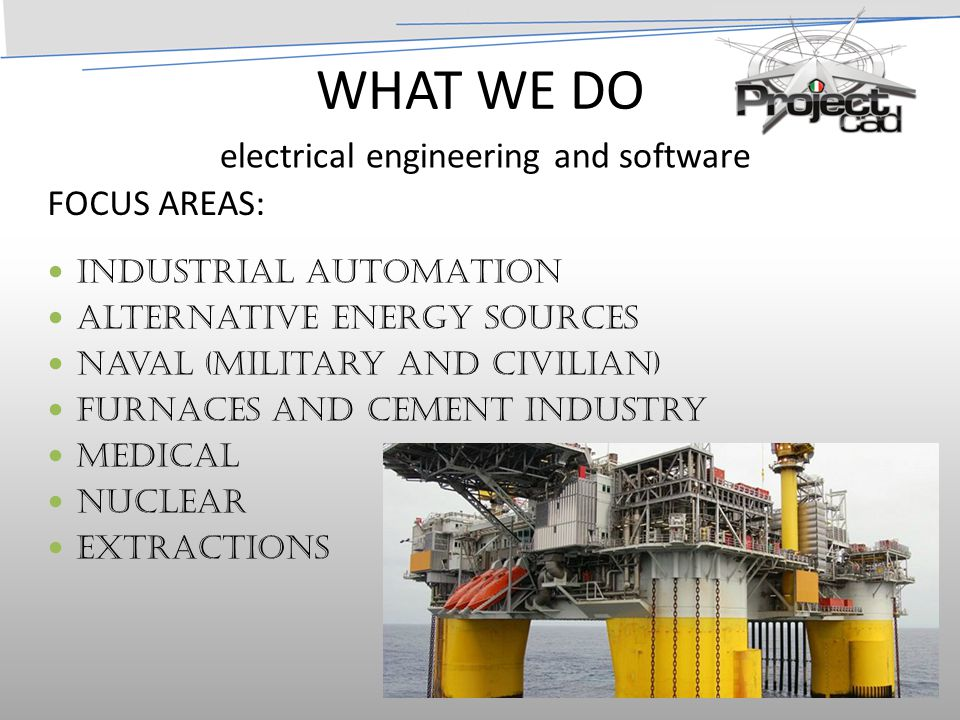 WHAT WE DO INDUSTRIAL AUTOMATION Alternative Energy sources Naval (military and civilian) Furnaces and Cement Industry Medical Nuclear Extractions electrical engineering and software FOCUS AREAS: