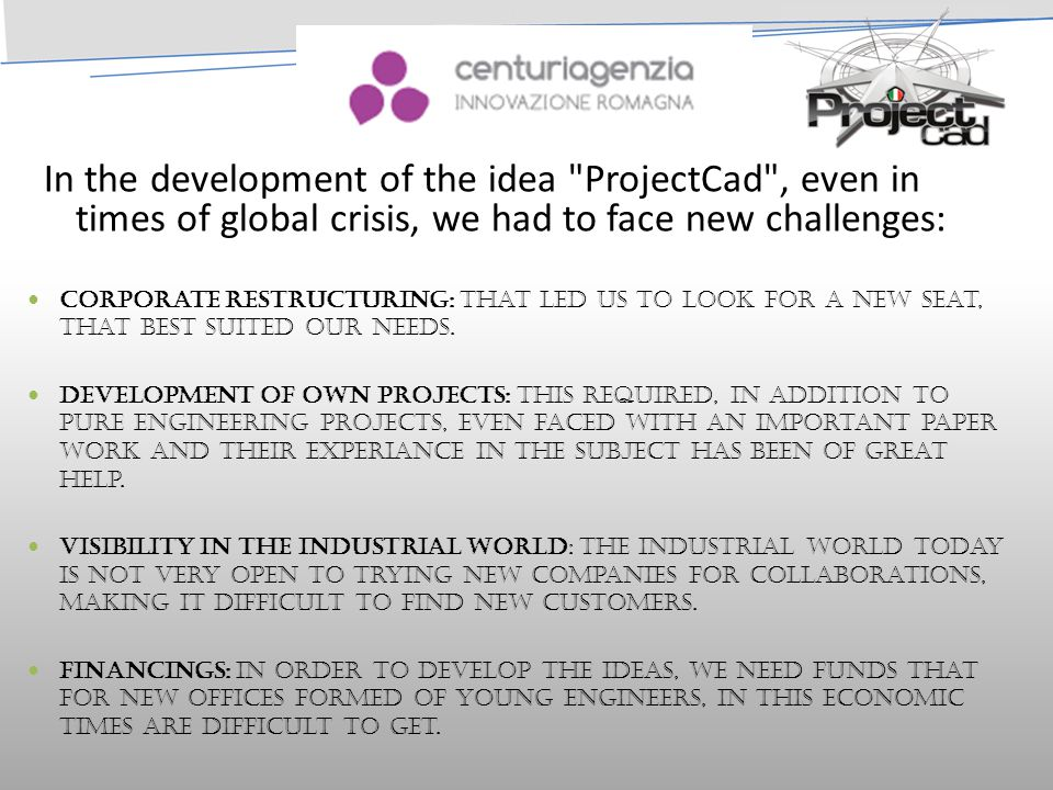 CENTURIA In the development of the idea ProjectCad , even in times of global crisis, we had to face new challenges: Corporate Restructuring: that led us to look for a new seat, that best suited our needs.