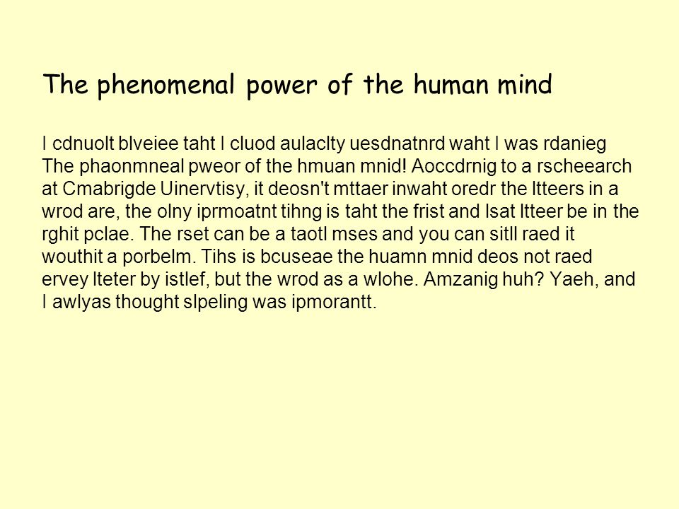 The phenomenal power of the human mind I cdnuolt blveiee taht I cluod aulaclty uesdnatnrd waht I was rdanieg The phaonmneal pweor of the hmuan mnid.