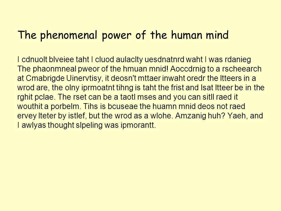The phenomenal power of the human mind I cdnuolt blveiee taht I cluod aulaclty uesdnatnrd waht I was rdanieg The phaonmneal pweor of the hmuan mnid.