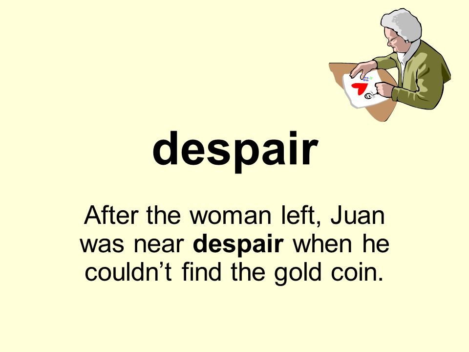despair After the woman left, Juan was near despair when he couldn't find the gold coin.