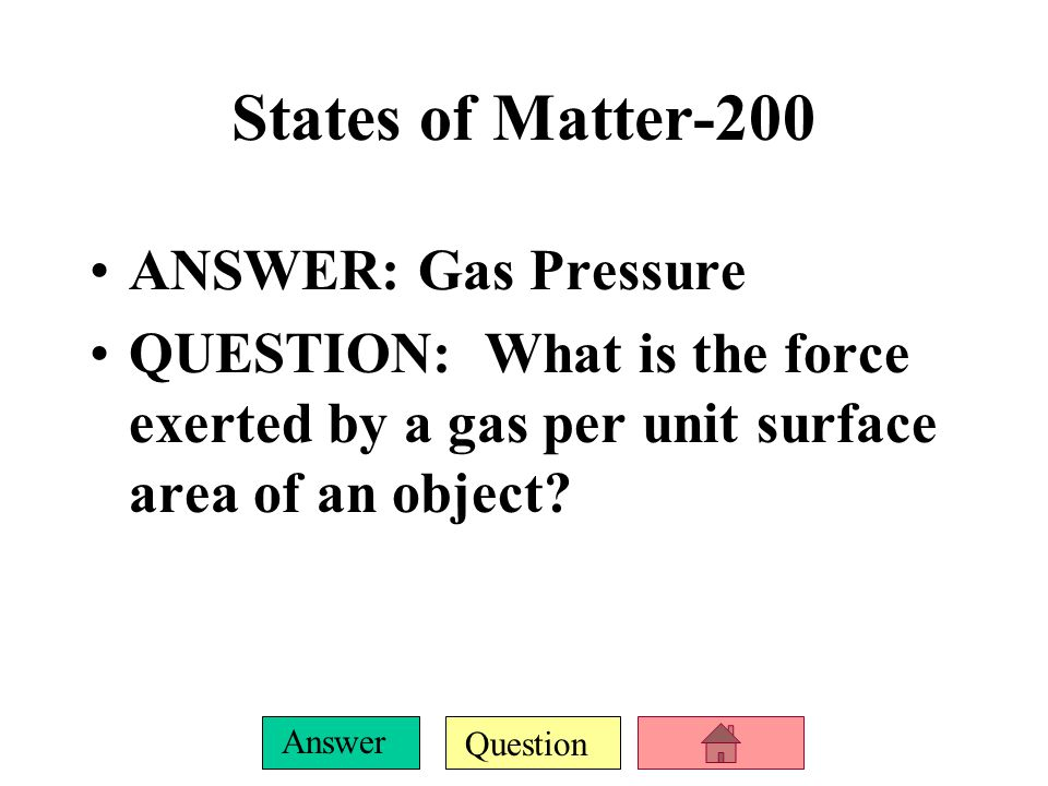Question Answer States of Matter-200 ANSWER: Gas Pressure QUESTION: What is the force exerted by a gas per unit surface area of an object?
