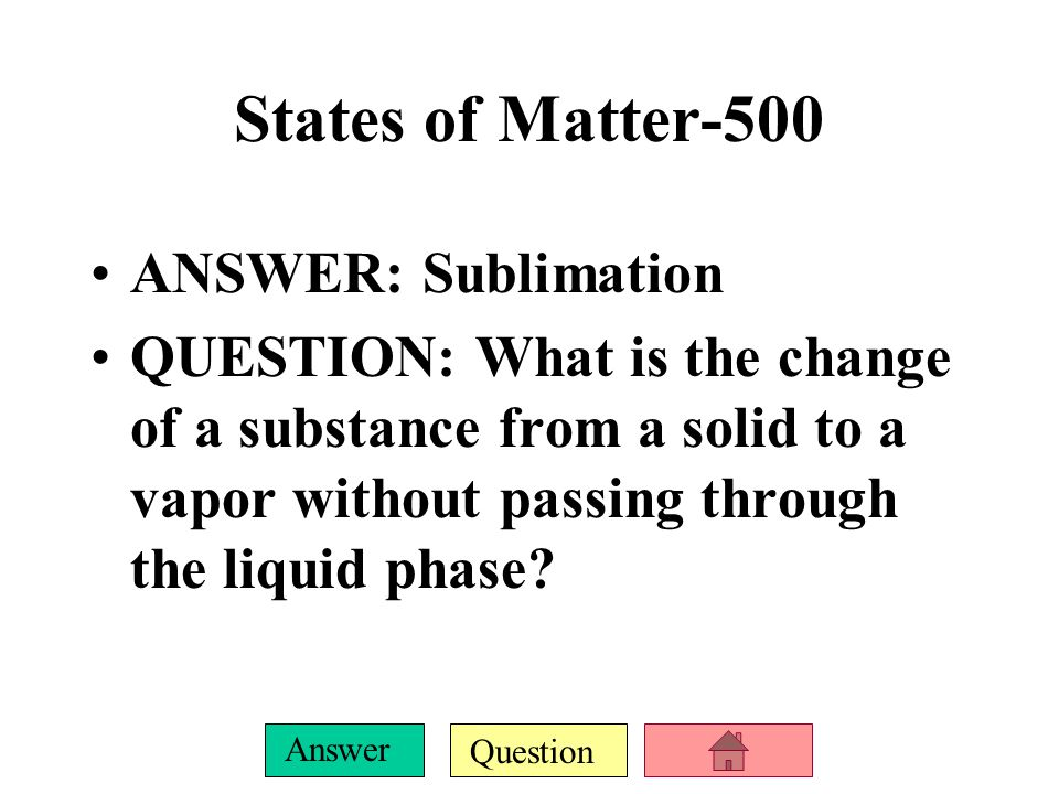 Question Answer States of Matter-500 ANSWER: Sublimation QUESTION: What is the change of a substance from a solid to a vapor without passing through the liquid phase?