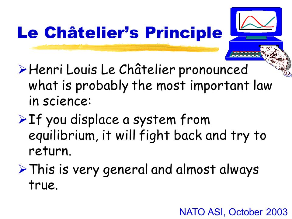 NATO ASI, October 2003 Le Châtelier's Principle  Henri Louis Le Châtelier pronounced what is probably the most important law in science:  If you displace a system from equilibrium, it will fight back and try to return.