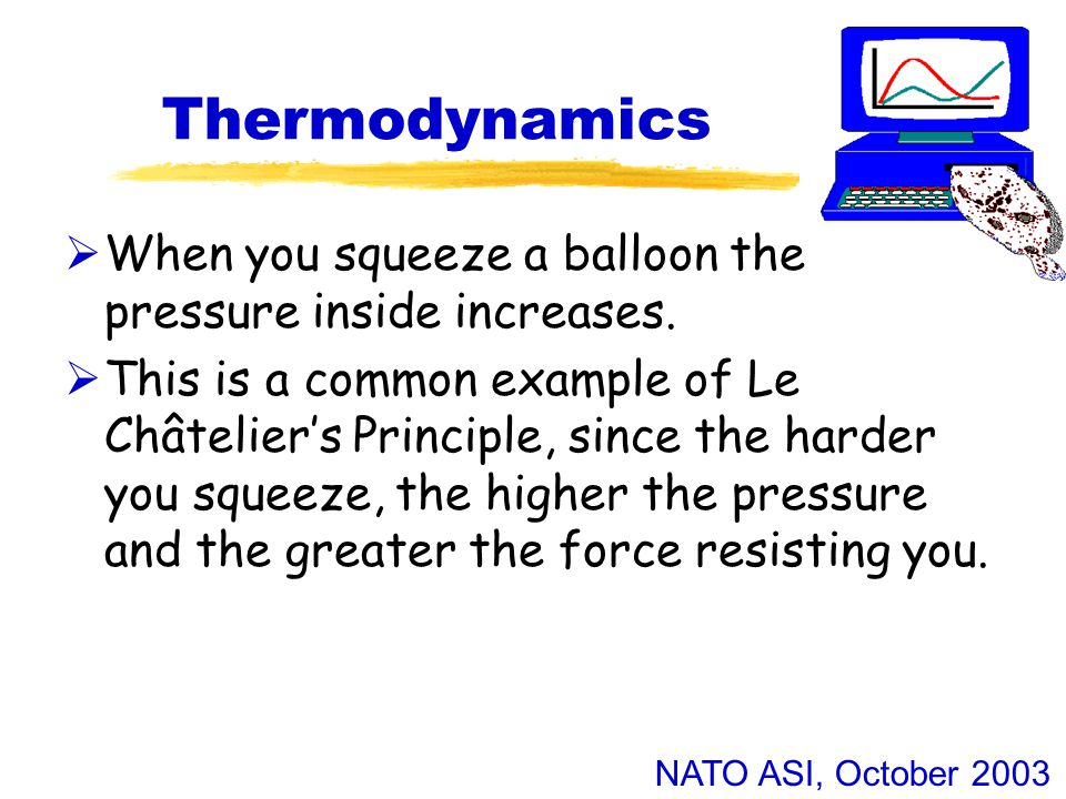 NATO ASI, October 2003 Thermodynamics  When you squeeze a balloon the pressure inside increases.