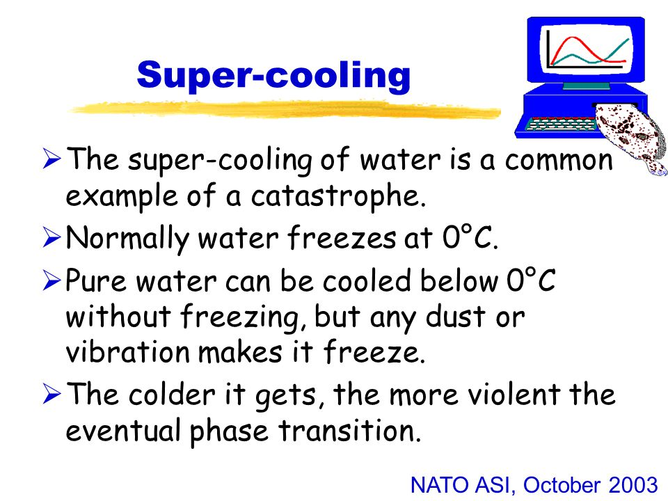 NATO ASI, October 2003 Super-cooling  The super-cooling of water is a common example of a catastrophe.