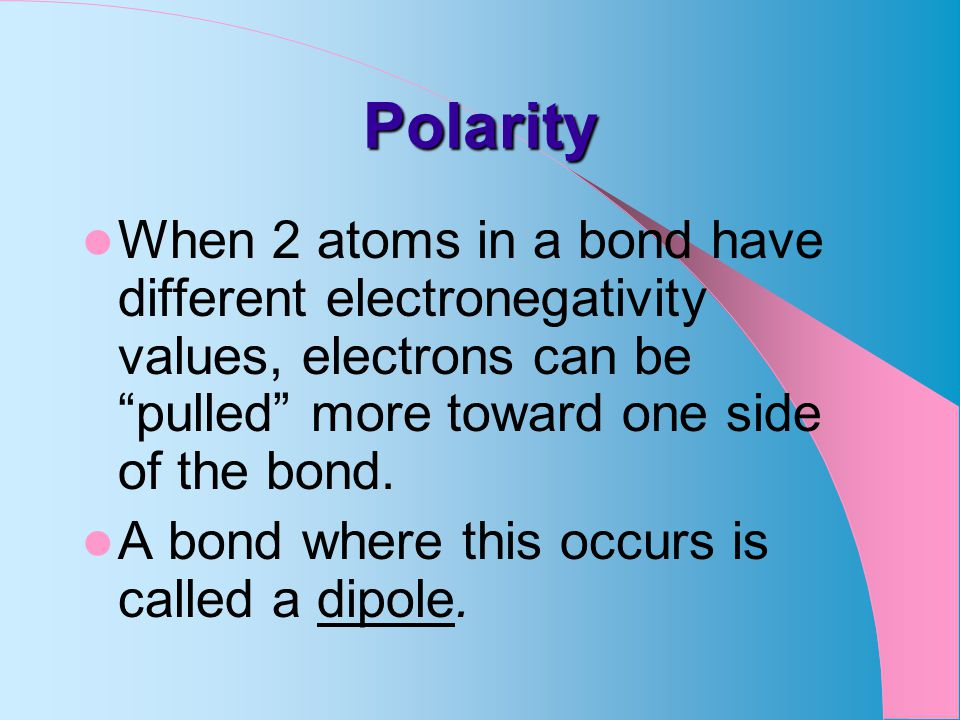 Polarity When 2 atoms in a bond have different electronegativity values, electrons can be pulled more toward one side of the bond.