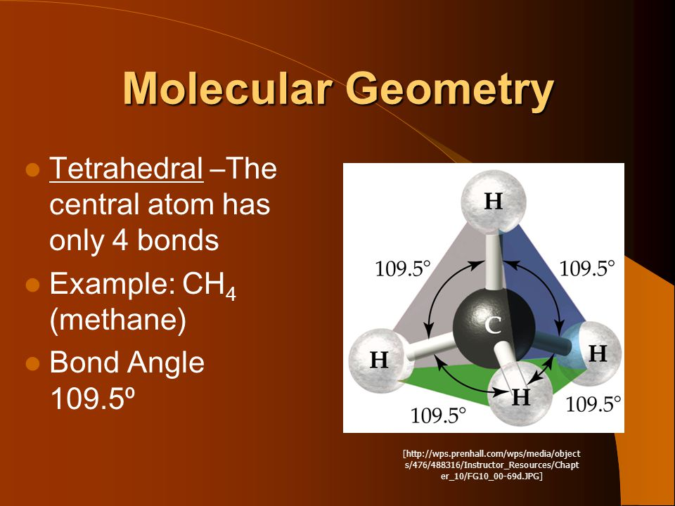 Molecular Geometry Tetrahedral –The central atom has only 4 bonds Example: CH 4 (methane) Bond Angle 109.5⁰ [http://wps.prenhall.com/wps/media/object s/476/488316/Instructor_Resources/Chapt er_10/FG10_00-69d.JPG]