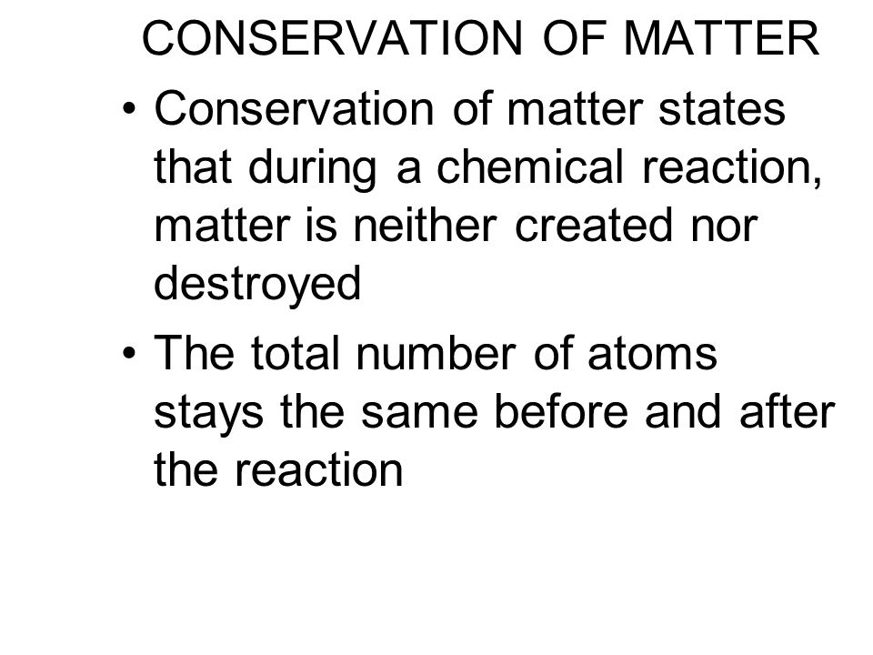 CONSERVATION OF MATTER Conservation of matter states that during a chemical reaction, matter is neither created nor destroyed The total number of atoms stays the same before and after the reaction