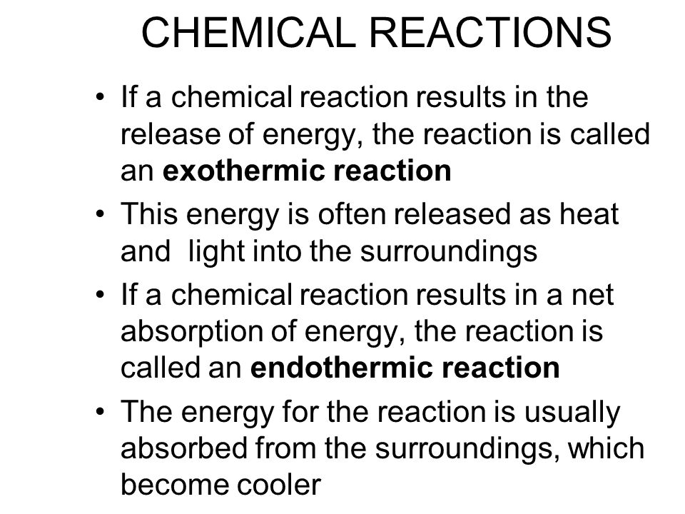 CHEMICAL REACTIONS If a chemical reaction results in the release of energy, the reaction is called an exothermic reaction This energy is often released as heat and light into the surroundings If a chemical reaction results in a net absorption of energy, the reaction is called an endothermic reaction The energy for the reaction is usually absorbed from the surroundings, which become cooler
