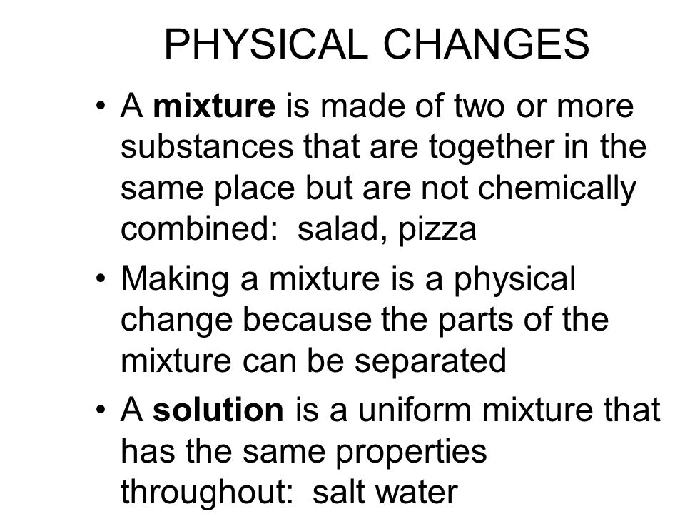 PHYSICAL CHANGES A mixture is made of two or more substances that are together in the same place but are not chemically combined: salad, pizza Making a mixture is a physical change because the parts of the mixture can be separated A solution is a uniform mixture that has the same properties throughout: salt water