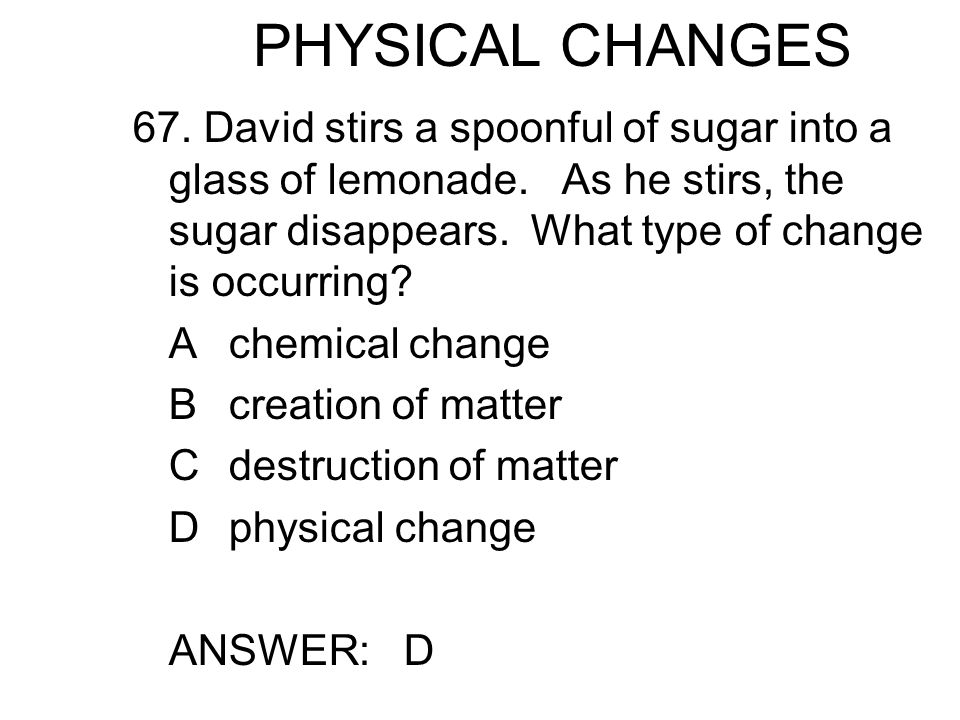 PHYSICAL CHANGES 67. David stirs a spoonful of sugar into a glass of lemonade.