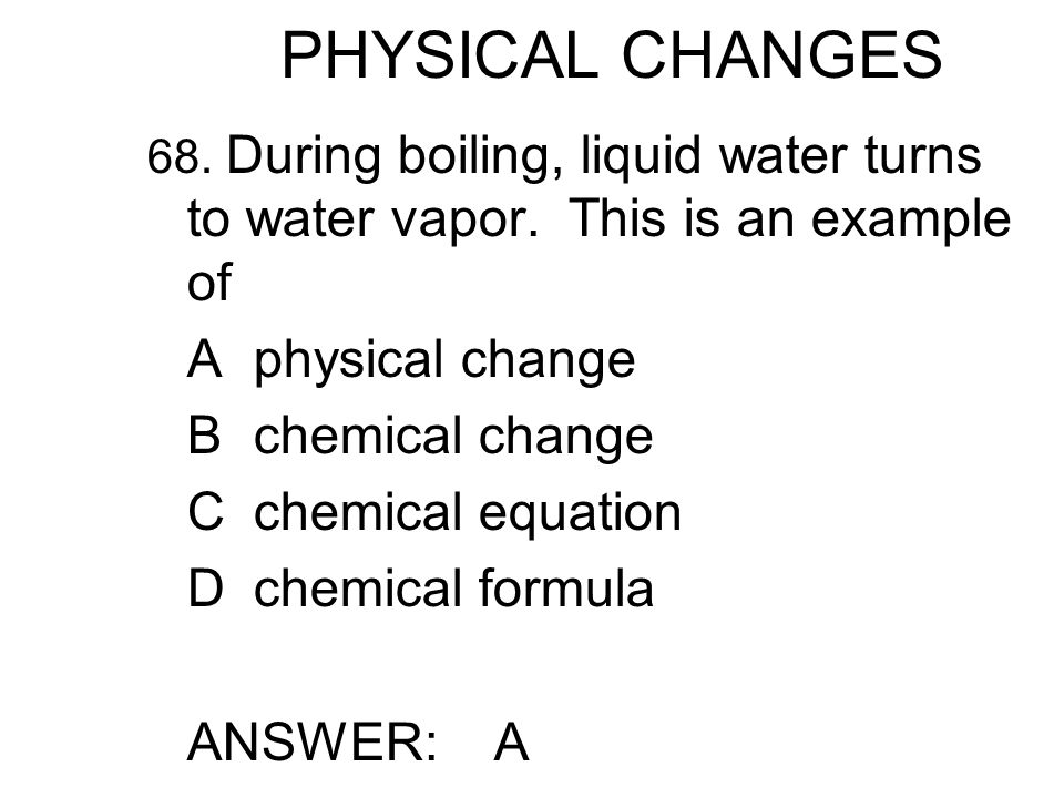 PHYSICAL CHANGES 68. During boiling, liquid water turns to water vapor.
