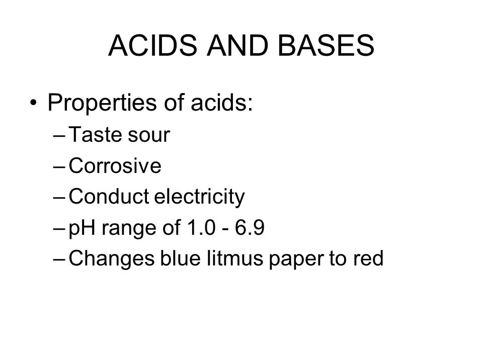 ACIDS AND BASES Properties of acids: –Taste sour –Corrosive –Conduct electricity –pH range of 1.0 - 6.9 –Changes blue litmus paper to red
