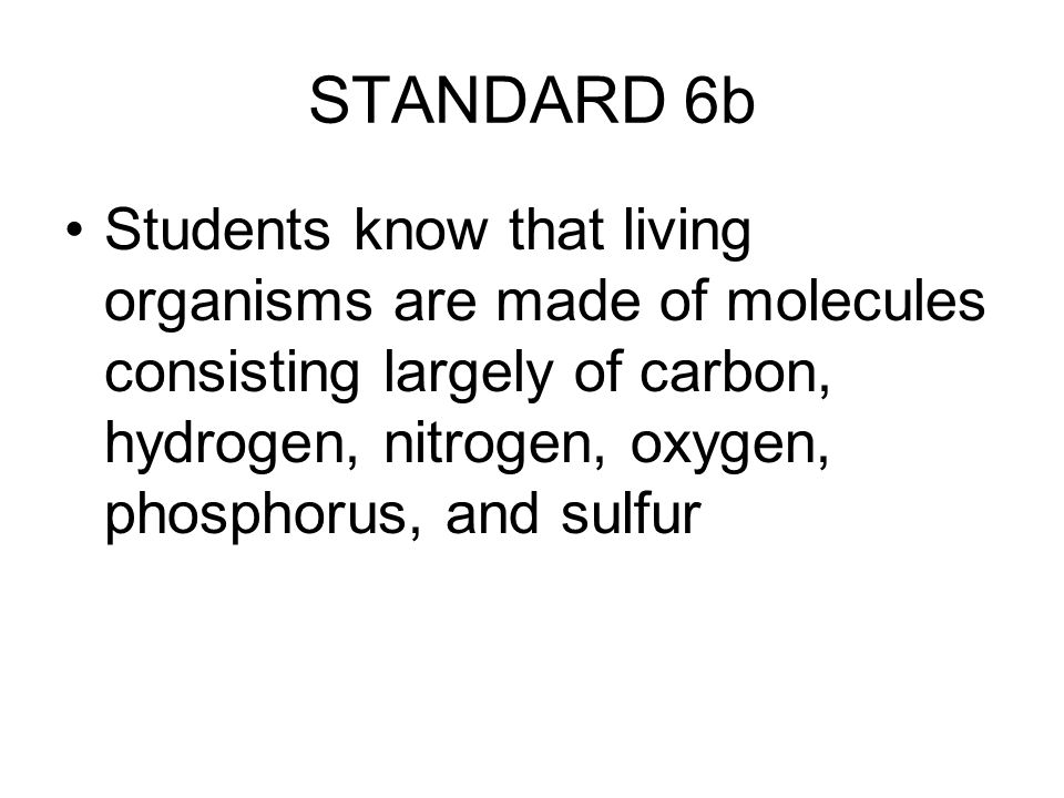 STANDARD 6b Students know that living organisms are made of molecules consisting largely of carbon, hydrogen, nitrogen, oxygen, phosphorus, and sulfur