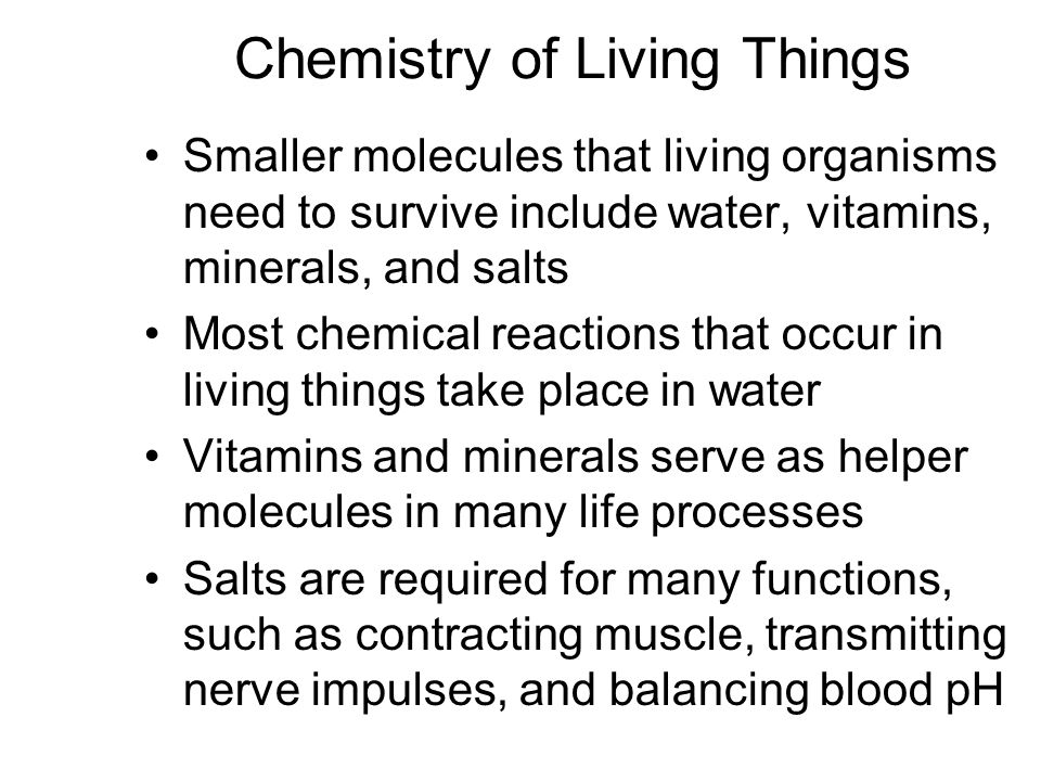 Chemistry of Living Things Smaller molecules that living organisms need to survive include water, vitamins, minerals, and salts Most chemical reactions that occur in living things take place in water Vitamins and minerals serve as helper molecules in many life processes Salts are required for many functions, such as contracting muscle, transmitting nerve impulses, and balancing blood pH