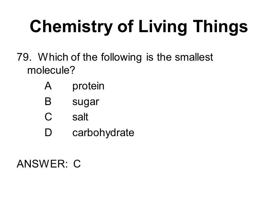 Chemistry of Living Things 79. Which of the following is the smallest molecule.