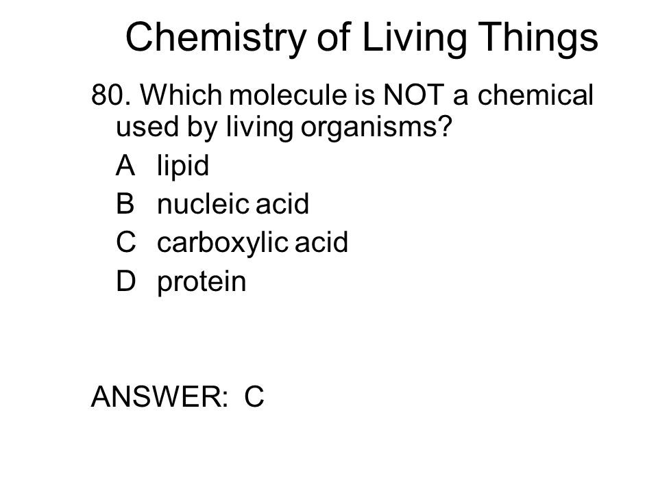 Chemistry of Living Things 80. Which molecule is NOT a chemical used by living organisms.