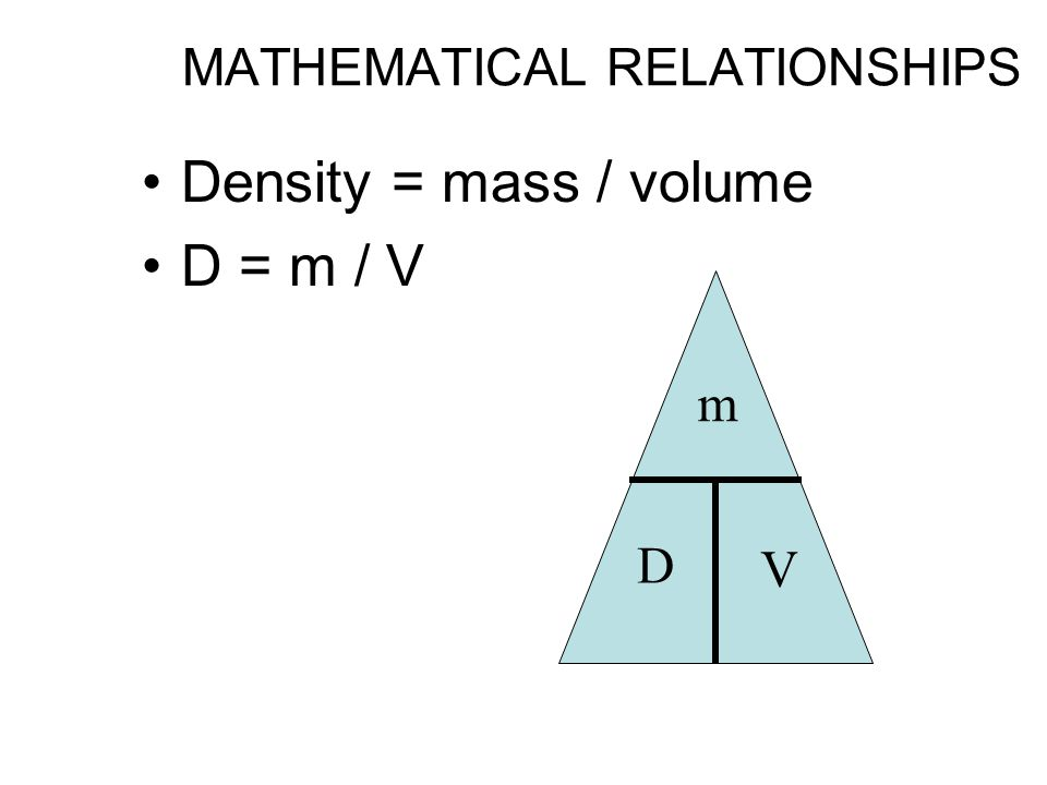 MATHEMATICAL RELATIONSHIPS Density = mass / volume D = m / V m D V