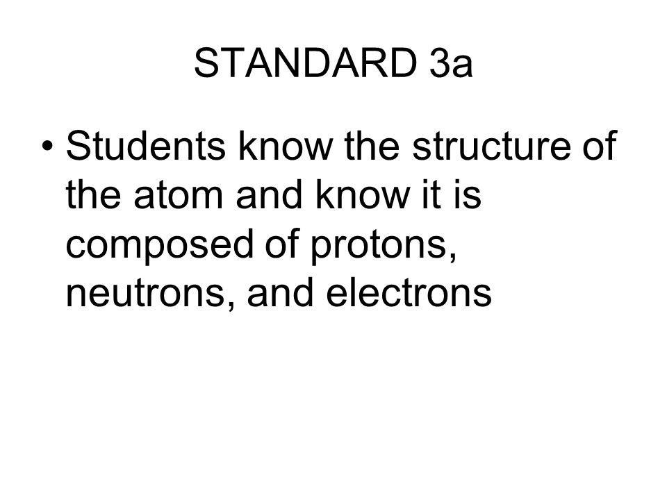 STANDARD 3a Students know the structure of the atom and know it is composed of protons, neutrons, and electrons