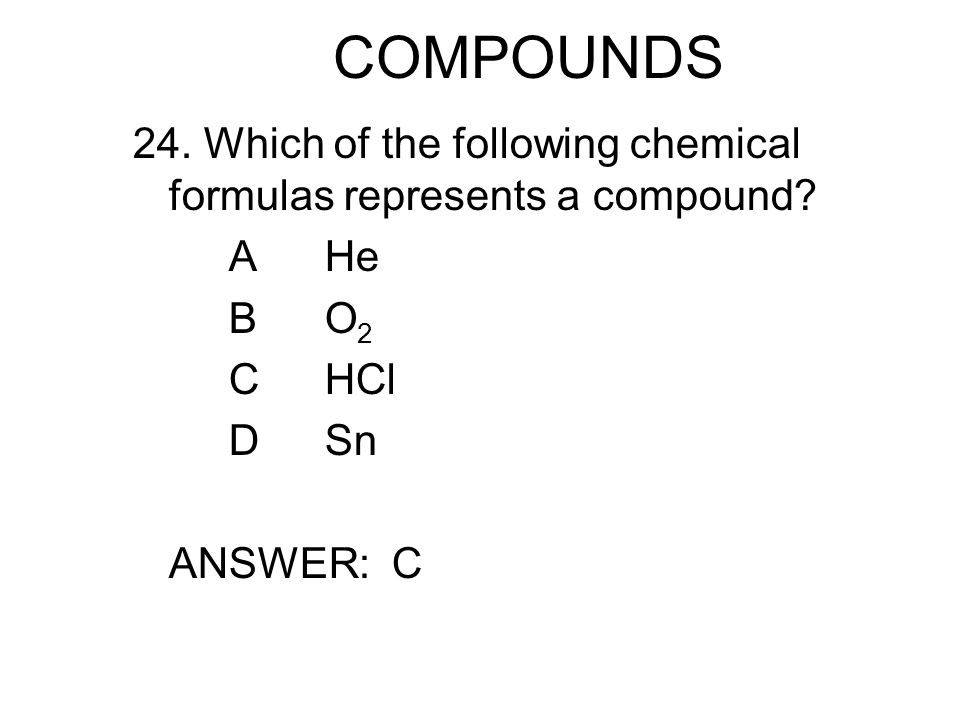 COMPOUNDS 24. Which of the following chemical formulas represents a compound.