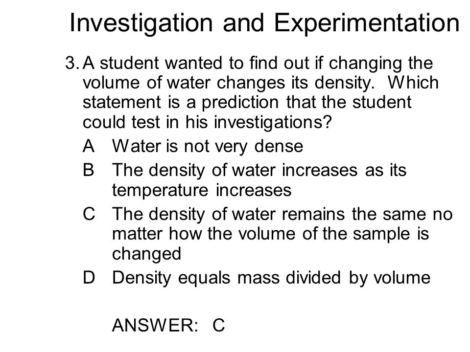 Investigation and Experimentation 3.A student wanted to find out if changing the volume of water changes its density.