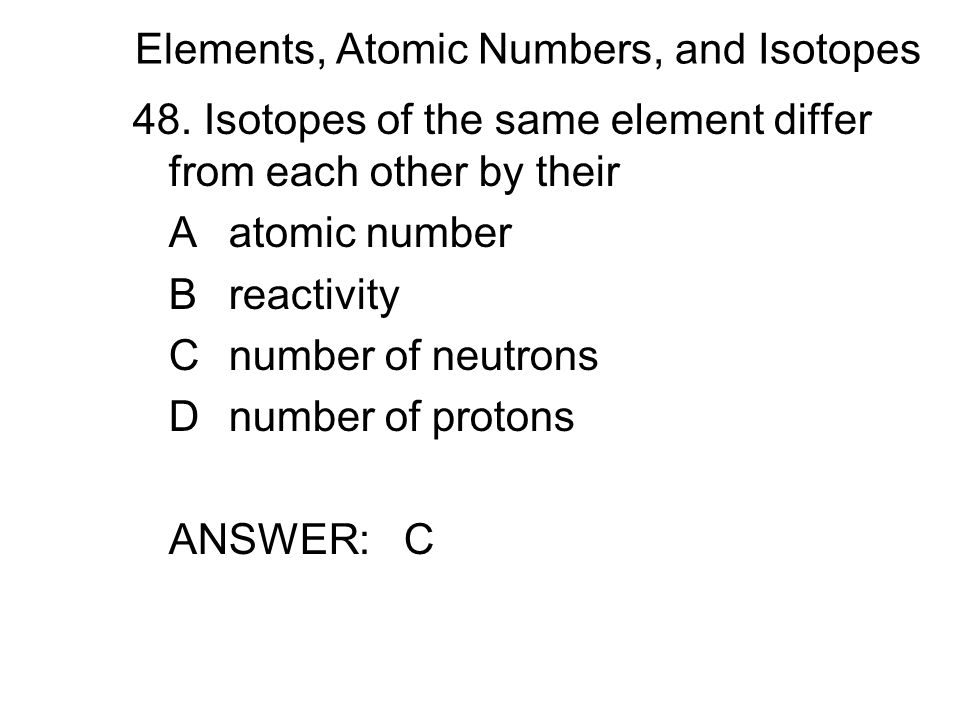 Elements, Atomic Numbers, and Isotopes 48.