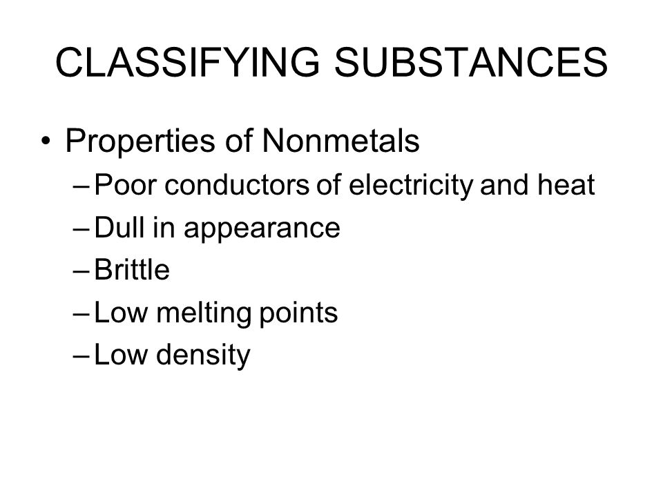 CLASSIFYING SUBSTANCES Properties of Nonmetals –Poor conductors of electricity and heat –Dull in appearance –Brittle –Low melting points –Low density