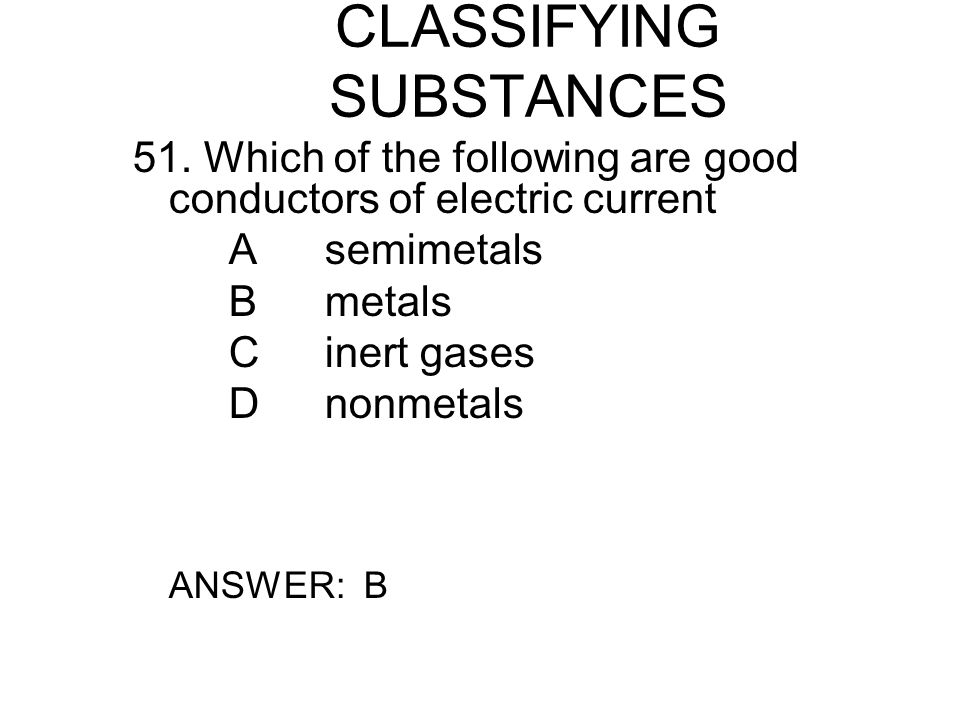 CLASSIFYING SUBSTANCES 52.Which of the following properties is NOT a property of metals.