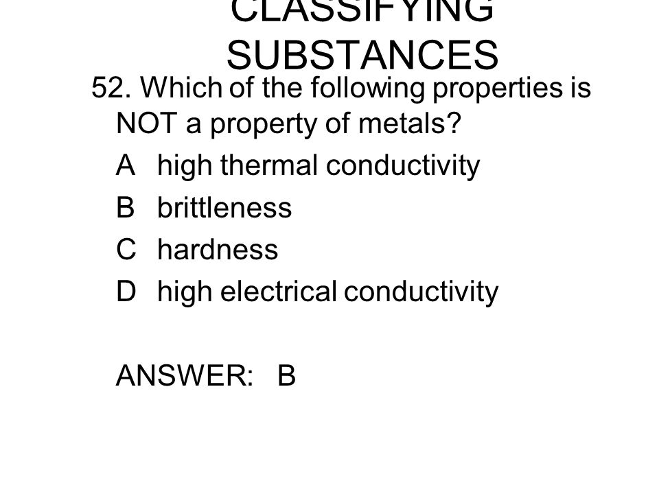 CLASSIFYING SUBSTANCES 52. Which of the following properties is NOT a property of metals.