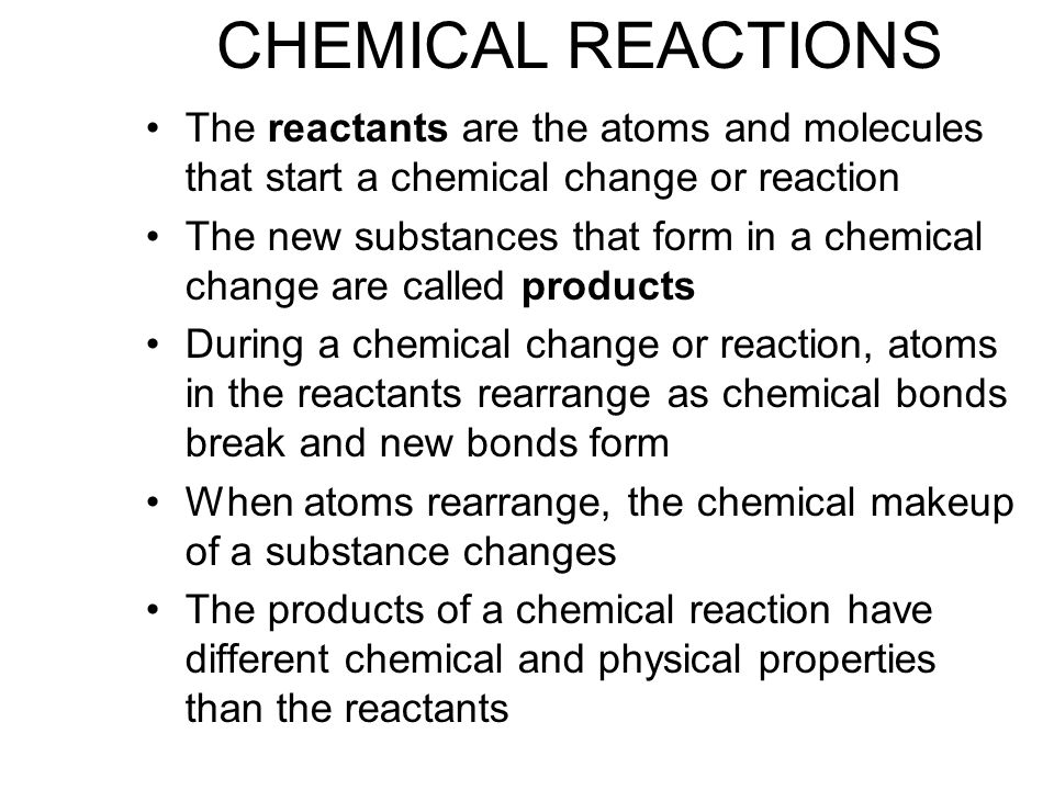 CHEMICAL REACTIONS The reactants are the atoms and molecules that start a chemical change or reaction The new substances that form in a chemical change are called products During a chemical change or reaction, atoms in the reactants rearrange as chemical bonds break and new bonds form When atoms rearrange, the chemical makeup of a substance changes The products of a chemical reaction have different chemical and physical properties than the reactants
