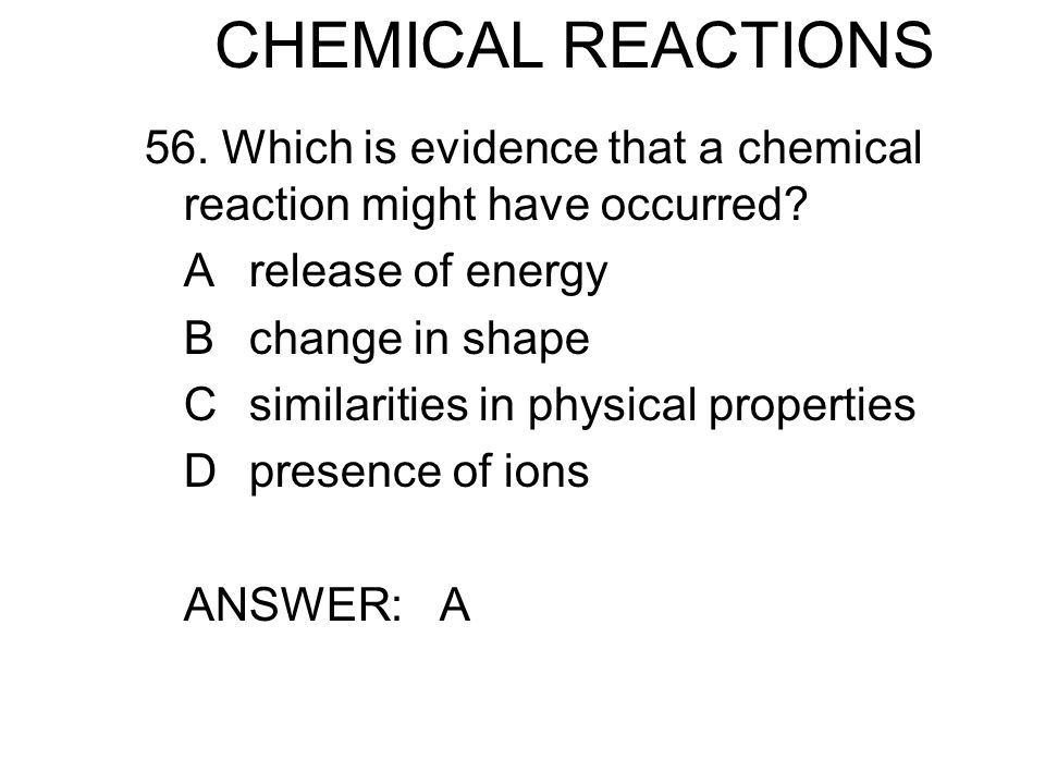 CHEMICAL REACTIONS 56. Which is evidence that a chemical reaction might have occurred.