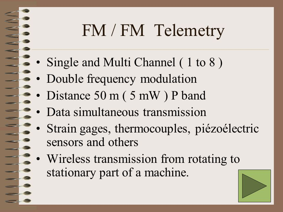 FM / FM Telemetry Single and Multi Channel ( 1 to 8 ) Double frequency modulation Distance 50 m ( 5 mW ) P band Data simultaneous transmission Strain gages, thermocouples, piézoélectric sensors and others Wireless transmission from rotating to stationary part of a machine.