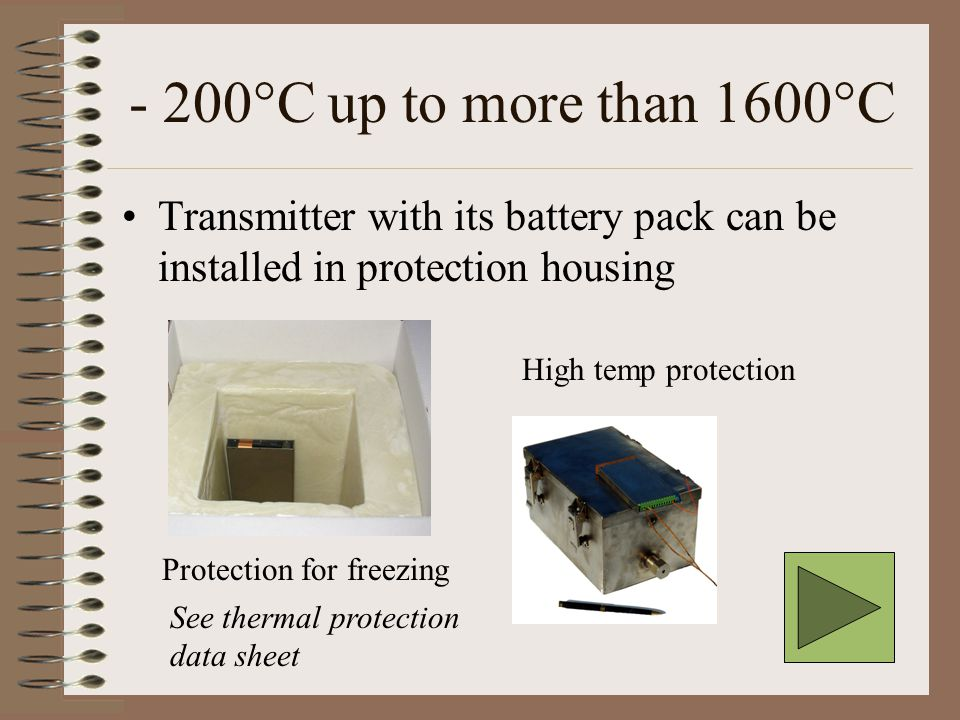- 200°C up to more than 1600°C Transmitter with its battery pack can be installed in protection housing Protection for freezing High temp protection See thermal protection data sheet