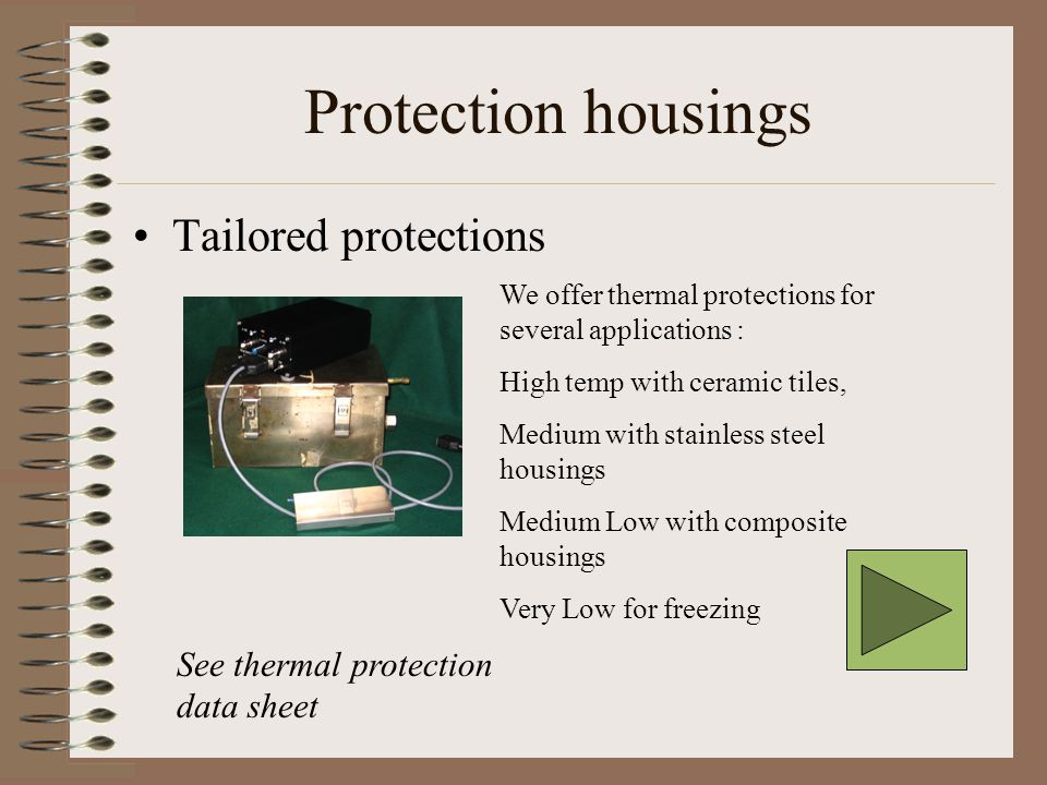 Protection housings Tailored protections We offer thermal protections for several applications : High temp with ceramic tiles, Medium with stainless steel housings Medium Low with composite housings Very Low for freezing See thermal protection data sheet